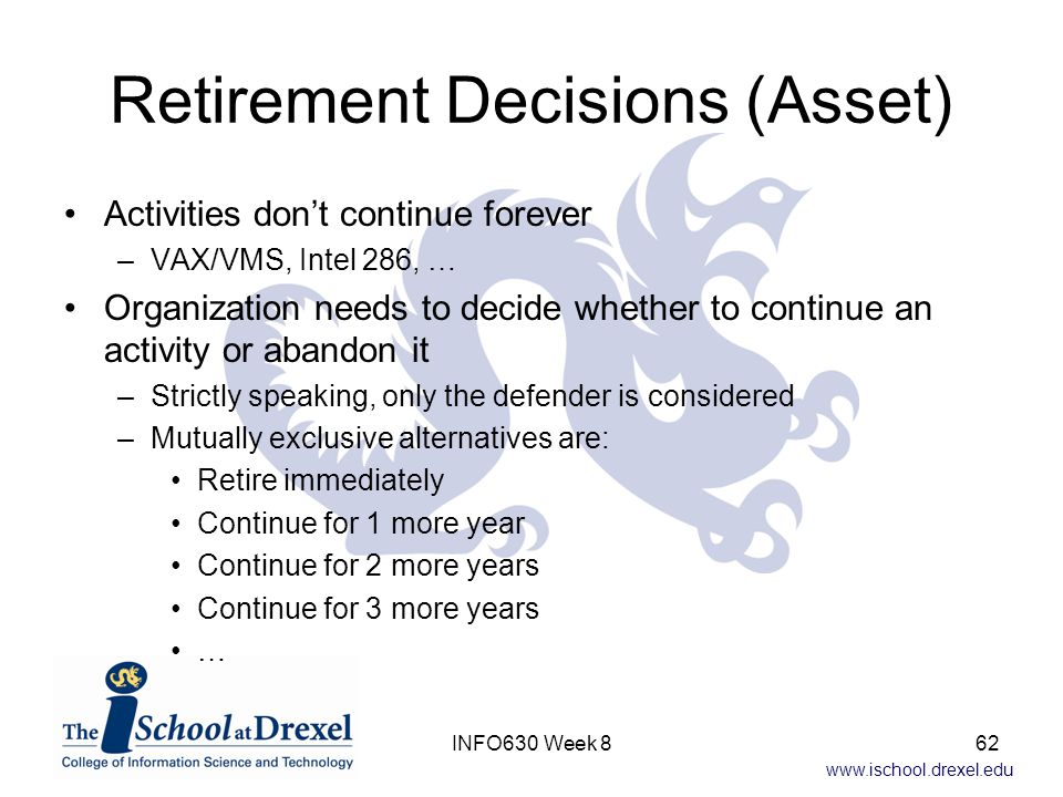 www.ischool.drexel.edu Retirement Decisions (Asset) Activities don't continue forever –VAX/VMS, Intel 286, … Organization needs to decide whether to continue an activity or abandon it –Strictly speaking, only the defender is considered –Mutually exclusive alternatives are: Retire immediately Continue for 1 more year Continue for 2 more years Continue for 3 more years … 62INFO630 Week 8