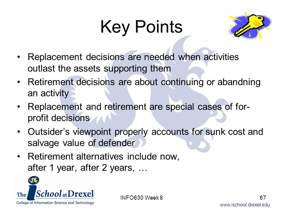 www.ischool.drexel.edu Key Points Replacement decisions are needed when activities outlast the assets supporting them Retirement decisions are about continuing or abandning an activity Replacement and retirement are special cases of for- profit decisions Outsider's viewpoint properly accounts for sunk cost and salvage value of defender Retirement alternatives include now, after 1 year, after 2 years, … 67INFO630 Week 8