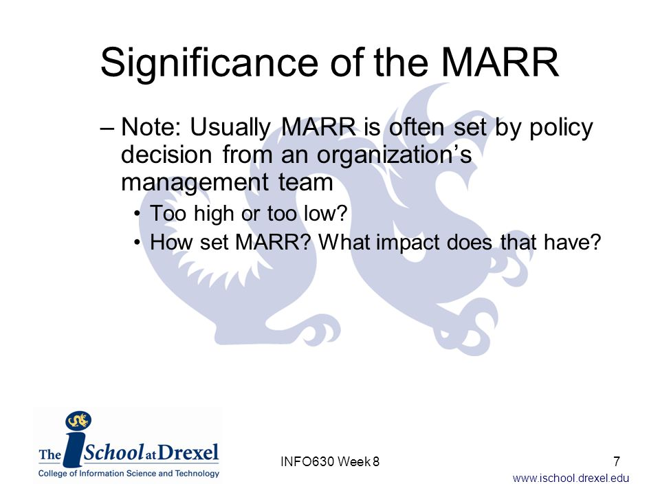 www.ischool.drexel.edu Rank on Rate of Return A well-known approach 1.Calculate IRR for each proposal 2.Sort proposals in order of decreasing IRR 3.All proposals with IRR > MARR are selected This method doesn't always lead to the best decision –Proposals must be independent with no limit on resources –Alternative with highest IRR may not maximize PW(MARR) 28INFO630 Week 8