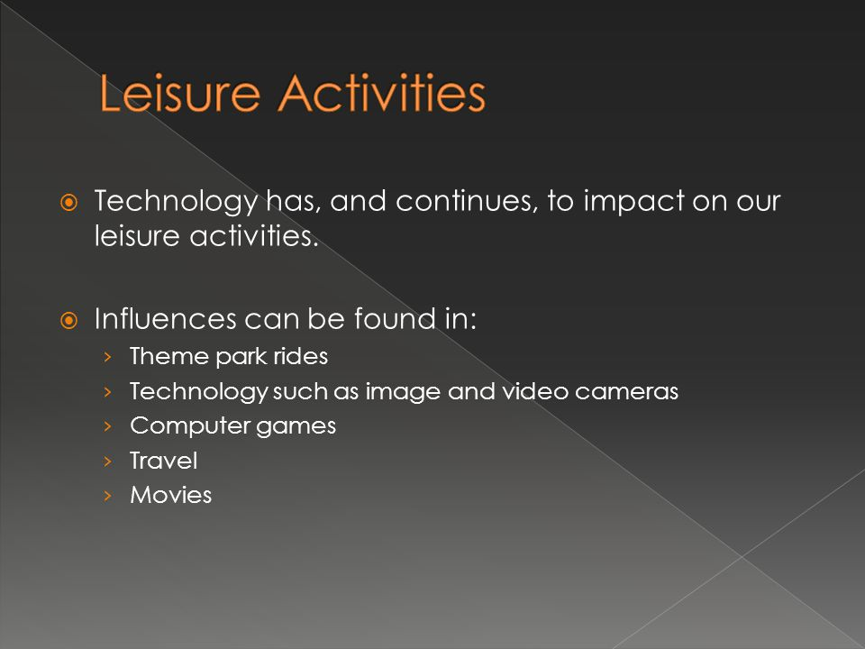  Technology has, and continues, to impact on our leisure activities.  Influences can be found in: › Theme park rides › Technology such as image and