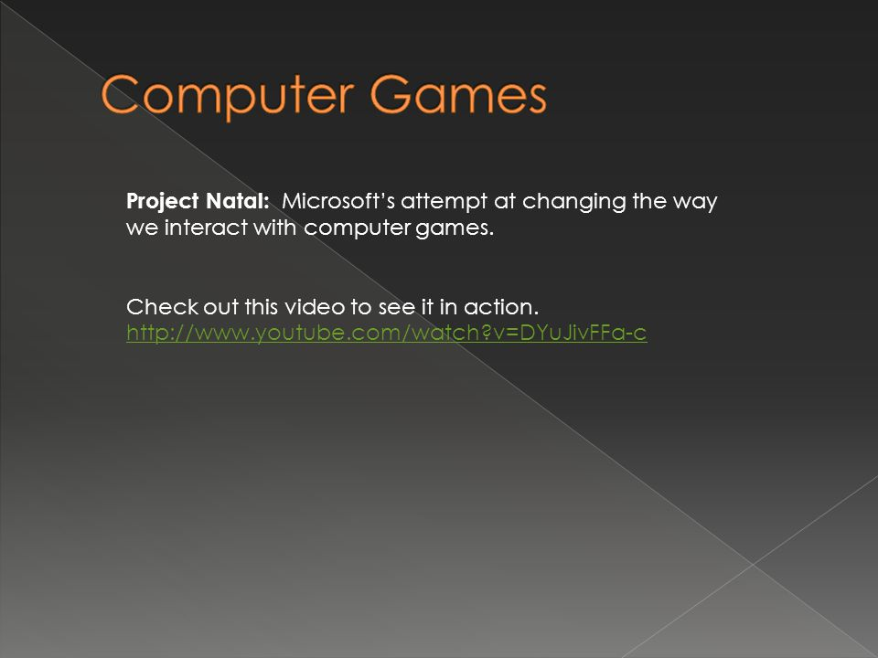 Project Natal: Microsoft's attempt at changing the way we interact with computer games. Check out this video to see it in action. http://www.youtube.c