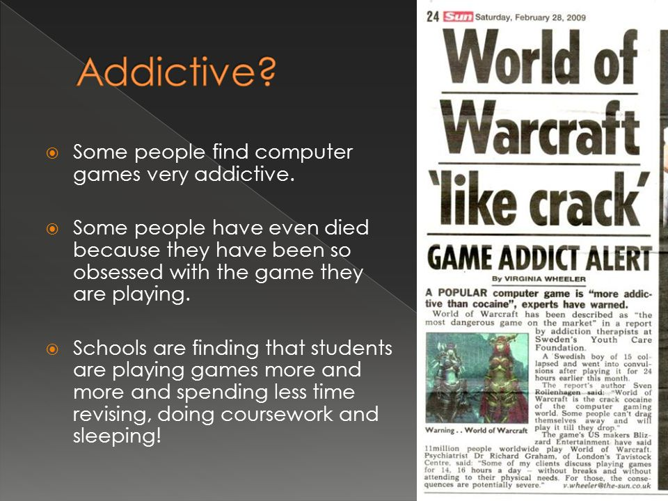  Some people find computer games very addictive.  Some people have even died because they have been so obsessed with the game they are playing.  Sc