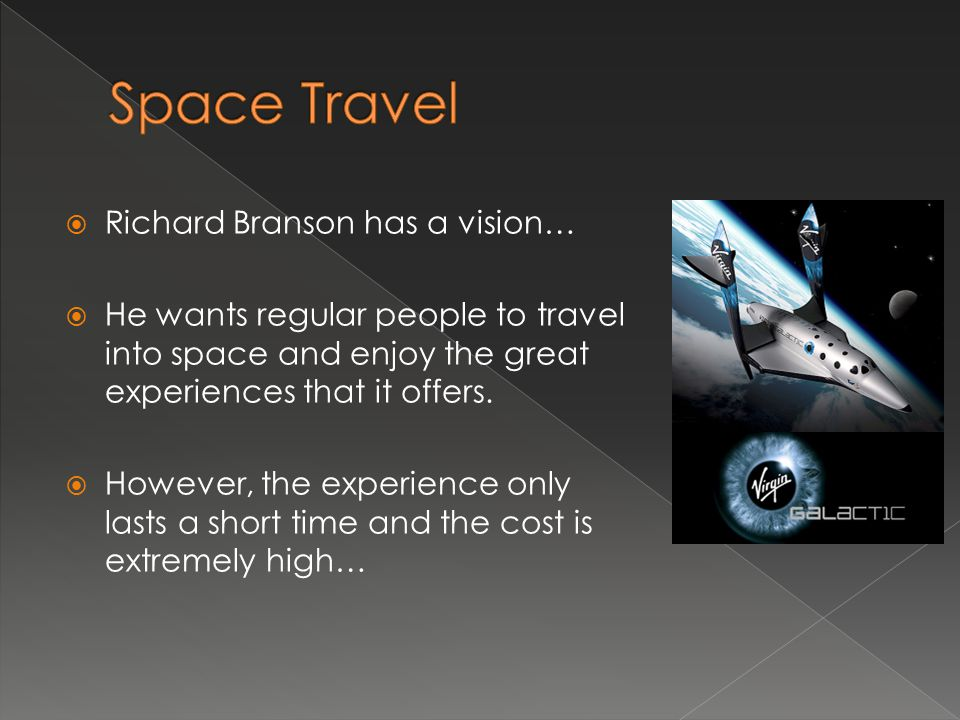  Richard Branson has a vision…  He wants regular people to travel into space and enjoy the great experiences that it offers.  However, the experien