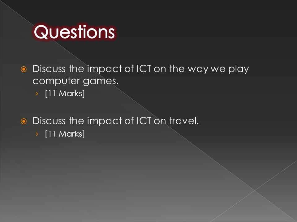  Discuss the impact of ICT on the way we play computer games. › [11 Marks]  Discuss the impact of ICT on travel. › [11 Marks]