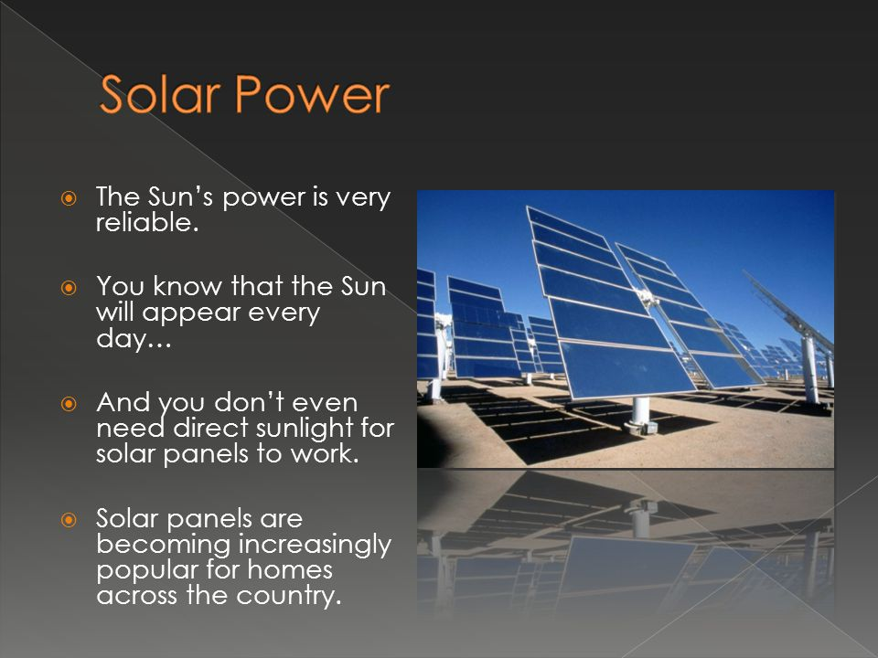  The Sun's power is very reliable.  You know that the Sun will appear every day…  And you don't even need direct sunlight for solar panels to work.