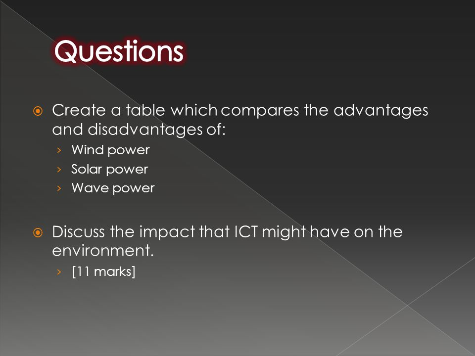  Create a table which compares the advantages and disadvantages of: › Wind power › Solar power › Wave power  Discuss the impact that ICT might have