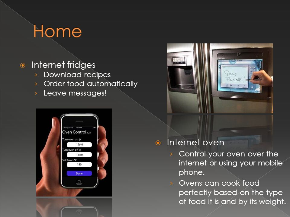  Internet fridges › Download recipes › Order food automatically › Leave messages!  Internet oven › Control your oven over the internet or using your
