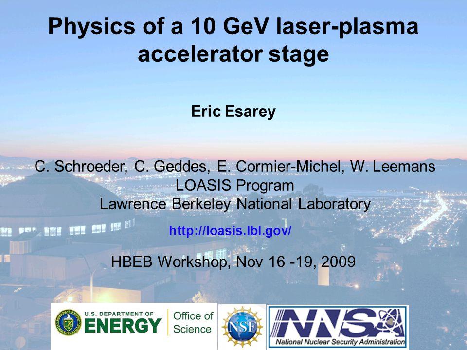 Physics of a 10 GeV laser-plasma accelerator stage Eric Esarey HBEB Workshop, Nov 16 -19, 2009 http://loasis.lbl.gov/ C.