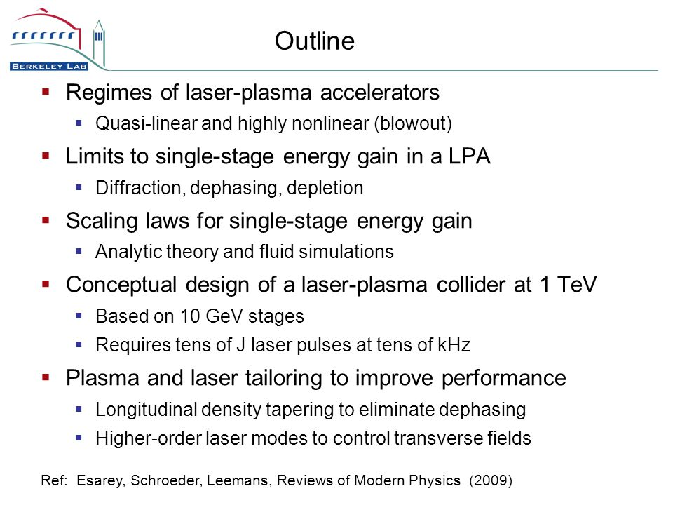  Regimes of laser-plasma accelerators  Quasi-linear and highly nonlinear (blowout)  Limits to single-stage energy gain in a LPA  Diffraction, dephasing, depletion  Scaling laws for single-stage energy gain  Analytic theory and fluid simulations  Conceptual design of a laser-plasma collider at 1 TeV  Based on 10 GeV stages  Requires tens of J laser pulses at tens of kHz  Plasma and laser tailoring to improve performance  Longitudinal density tapering to eliminate dephasing  Higher-order laser modes to control transverse fields Outline Ref: Esarey, Schroeder, Leemans, Reviews of Modern Physics (2009)