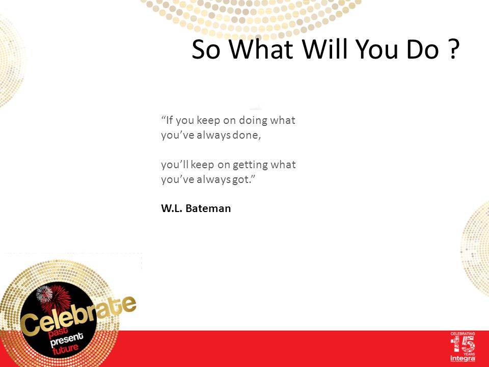 "So What Will You Do ? ""If you keep on doing what you've always done, you'll keep on getting what you've always got."" W.L. Bateman"