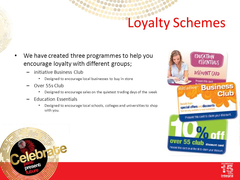 Loyalty Schemes We have created three programmes to help you encourage loyalty with different groups; – initiative Business Club Designed to encourage local businesses to buy in store – Over 55s Club Designed to encourage sales on the quietest trading days of the week – Education Essentials Designed to encourage local schools, colleges and universities to shop with you.