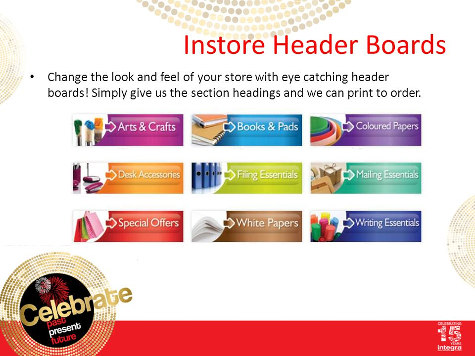 Instore Header Boards Change the look and feel of your store with eye catching header boards! Simply give us the section headings and we can print to