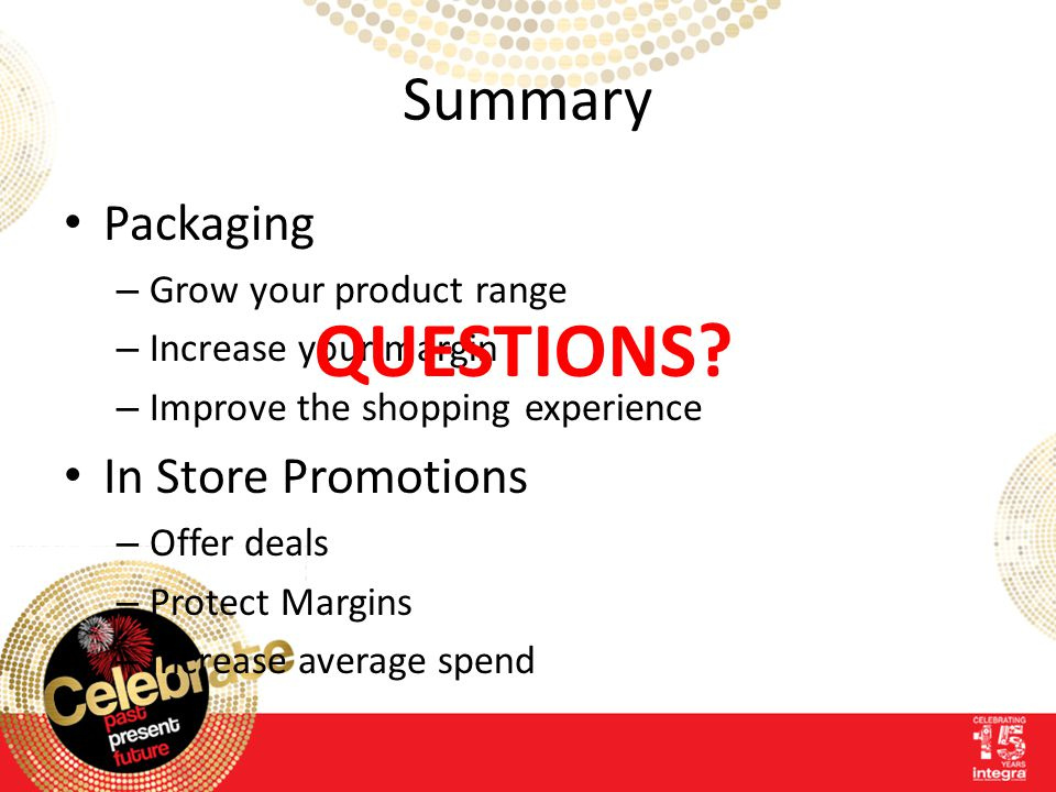 Summary Packaging – Grow your product range – Increase your margin – Improve the shopping experience In Store Promotions – Offer deals – Protect Margins – Increase average spend QUESTIONS