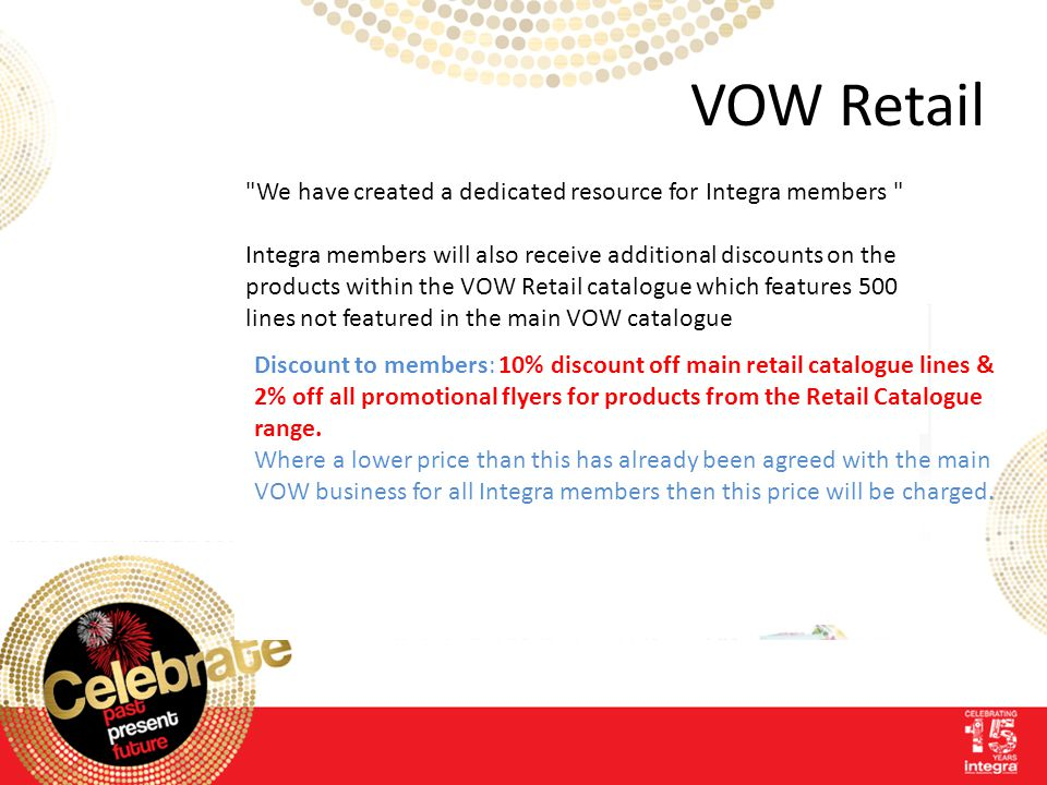VOW Retail Integra is delighted to announce a new retail agreement with VOW Retail which will give members access to special discounts, exclusive offe