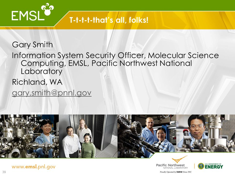 T-t-t-t-that's all, folks! 39 Gary Smith Information System Security Officer, Molecular Science Computing, EMSL, Pacific Northwest National Laboratory
