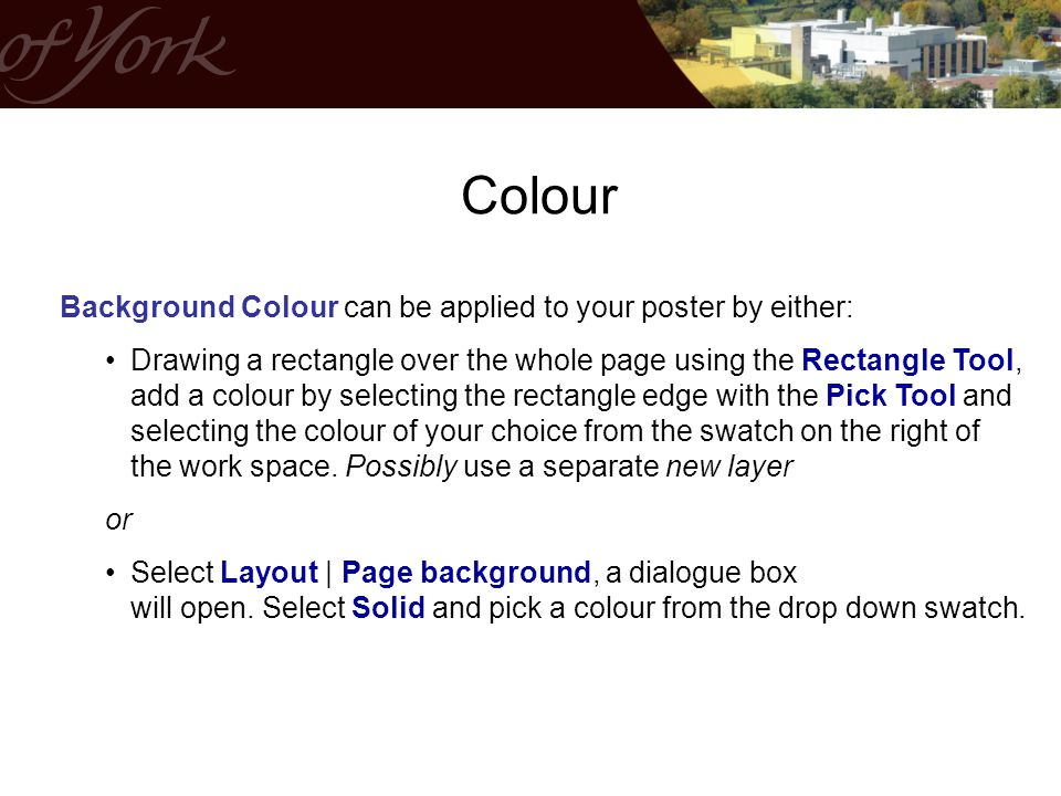Background Colour can be applied to your poster by either: Drawing a rectangle over the whole page using the Rectangle Tool, add a colour by selecting the rectangle edge with the Pick Tool and selecting the colour of your choice from the swatch on the right of the work space.