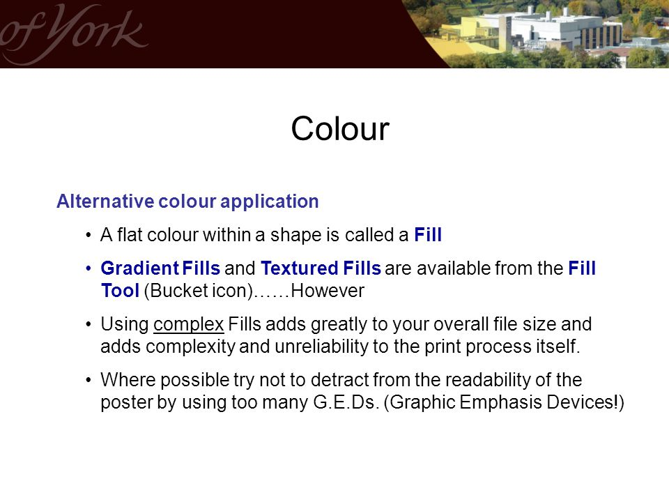 Alternative colour application A flat colour within a shape is called a Fill Gradient Fills and Textured Fills are available from the Fill Tool (Bucket icon)……However Using complex Fills adds greatly to your overall file size and adds complexity and unreliability to the print process itself.