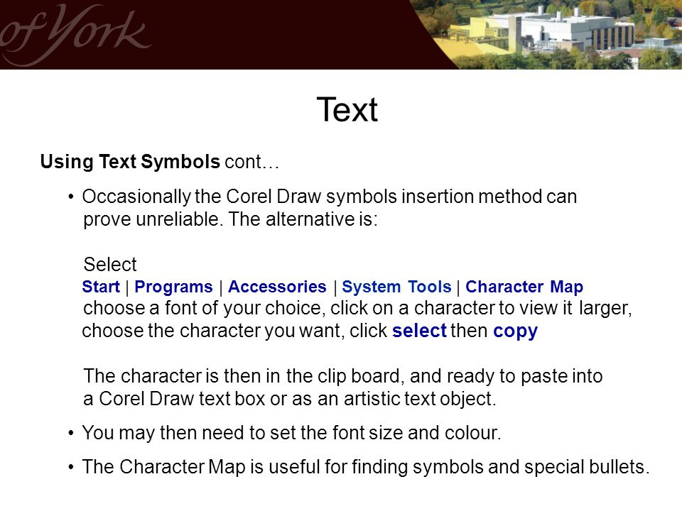 Using Text Symbols cont… Occasionally the Corel Draw symbols insertion method can prove unreliable. The alternative is: Select Start | Programs | Acce