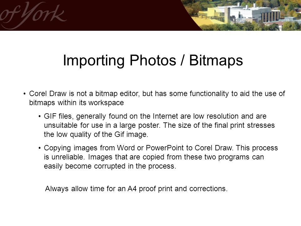 Importing Photos / Bitmaps Corel Draw is not a bitmap editor, but has some functionality to aid the use of bitmaps within its workspace GIF files, generally found on the Internet are low resolution and are unsuitable for use in a large poster.