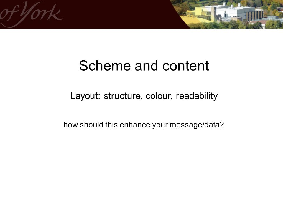 Scheme and content Layout: structure, colour, readability how should this enhance your message/data?