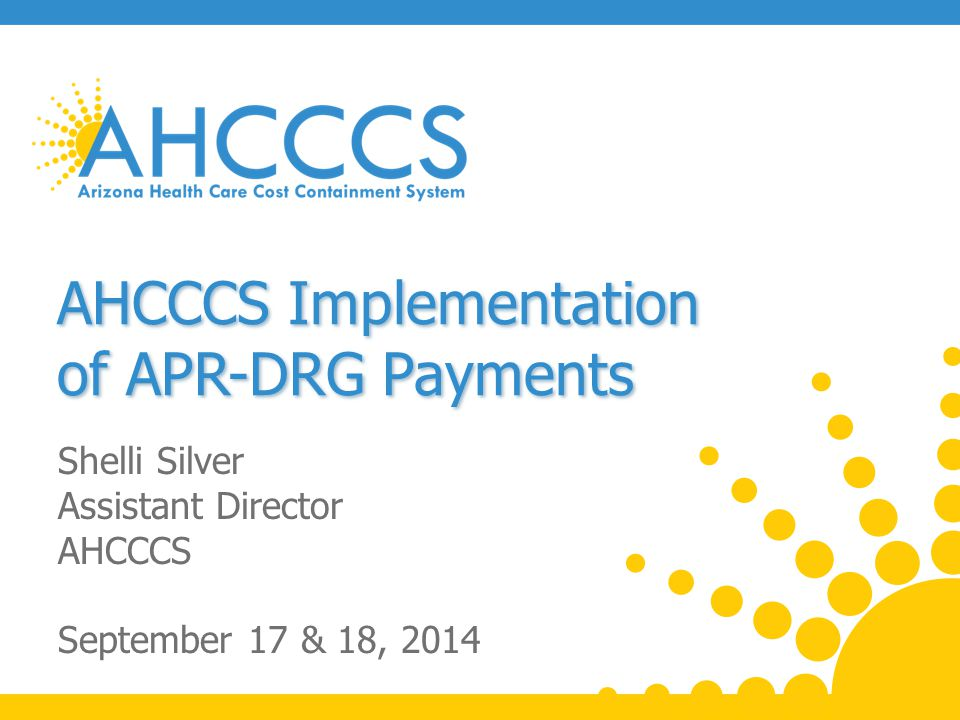 New Inpatient Rate Methodology AHCCCS is implementing initiatives to improve patient safety and health outcomes of members, thereby reducing costs Current tiered per diem methodology is inconsistent with this goal as it incentivizes quantity of care A DRG-based payment methodology is aligned with the Agency's focus on improving patient care and shifting the focus to the quality of the services provided 2 Reaching across Arizona to provide comprehensive quality health care for those in need