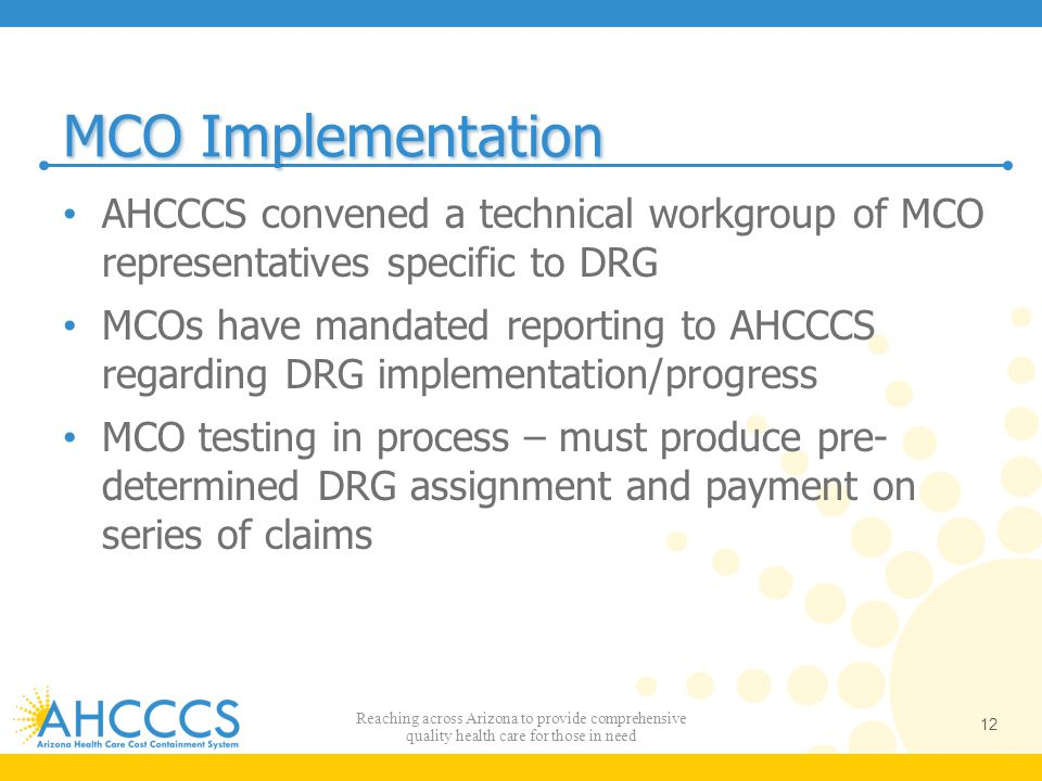 MCO Implementation AHCCCS convened a technical workgroup of MCO representatives specific to DRG MCOs have mandated reporting to AHCCCS regarding DRG i
