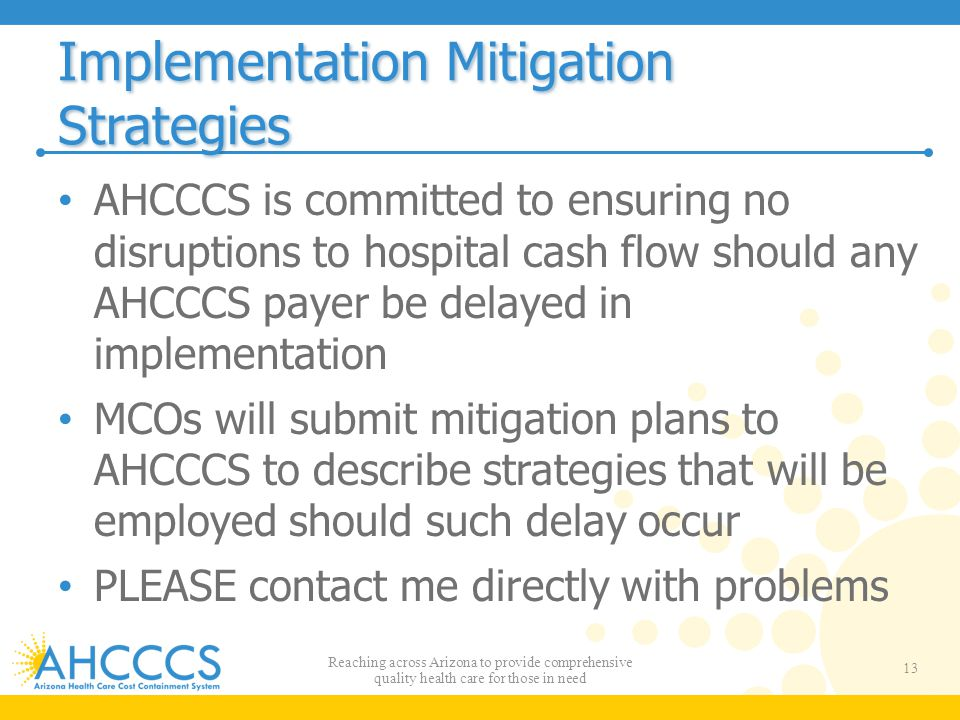 Implementation Mitigation Strategies AHCCCS is committed to ensuring no disruptions to hospital cash flow should any AHCCCS payer be delayed in implem