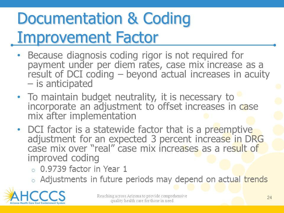 Documentation & Coding Improvement Factor Because diagnosis coding rigor is not required for payment under per diem rates, case mix increase as a resu