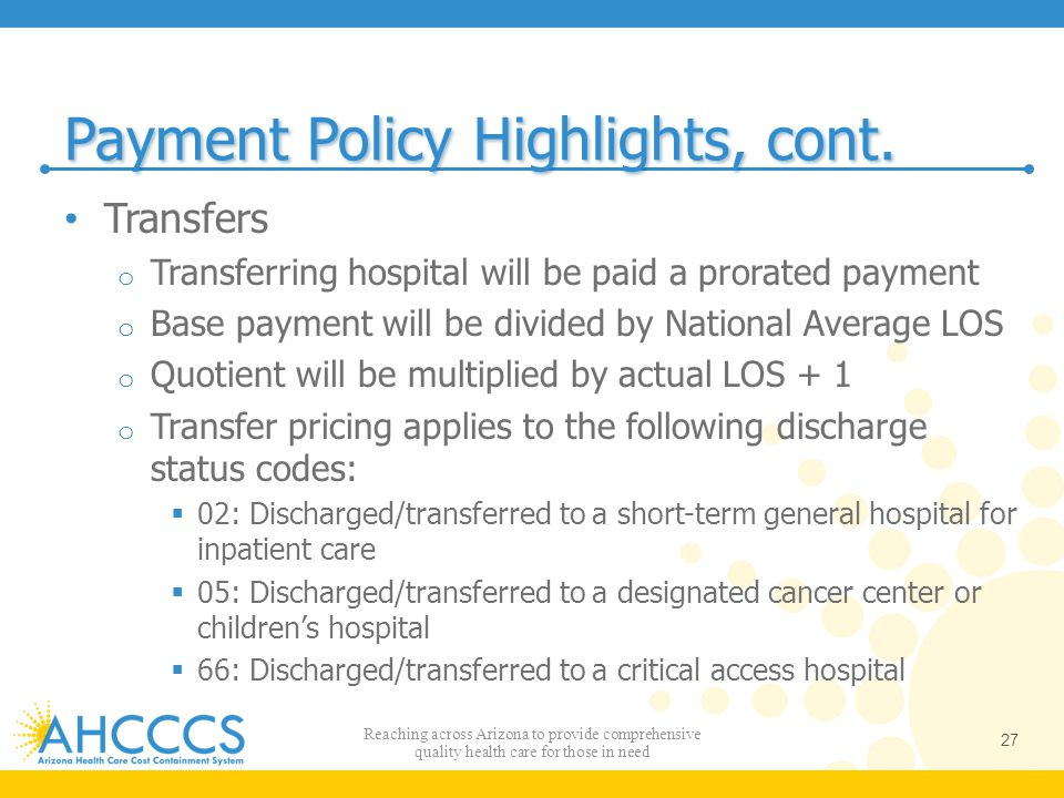 Payment Policy Highlights, cont. Transfers o Transferring hospital will be paid a prorated payment o Base payment will be divided by National Average