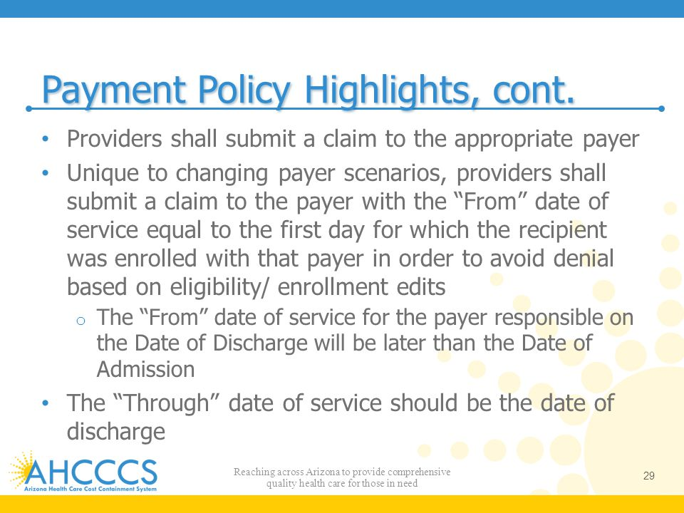 Payment Policy Highlights, cont. Providers shall submit a claim to the appropriate payer Unique to changing payer scenarios, providers shall submit a