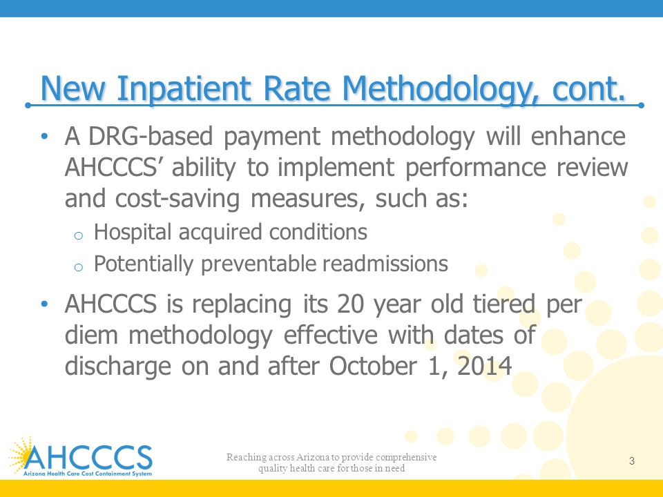 Documentation & Coding Improvement Factor Because diagnosis coding rigor is not required for payment under per diem rates, case mix increase as a result of DCI coding – beyond actual increases in acuity – is anticipated To maintain budget neutrality, it is necessary to incorporate an adjustment to offset increases in case mix after implementation DCI factor is a statewide factor that is a preemptive adjustment for an expected 3 percent increase in DRG case mix over real case mix increases as a result of improved coding o 0.9739 factor in Year 1 o Adjustments in future periods may depend on actual trends 24 Reaching across Arizona to provide comprehensive quality health care for those in need