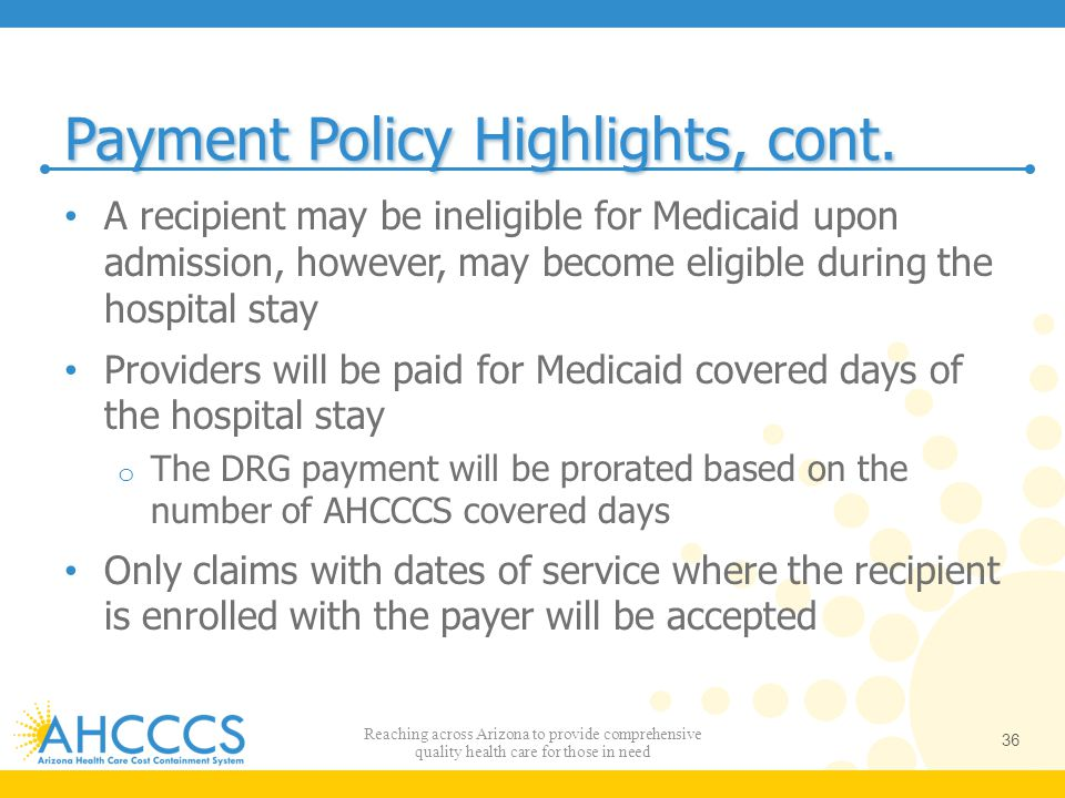 Payment Policy Highlights, cont. A recipient may be ineligible for Medicaid upon admission, however, may become eligible during the hospital stay Prov