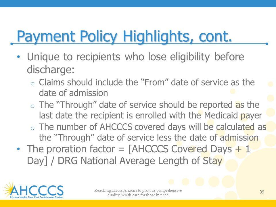 """Payment Policy Highlights, cont. Unique to recipients who lose eligibility before discharge: o Claims should include the """"From"""" date of service as the"""