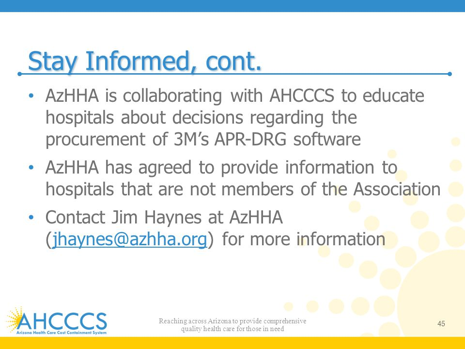 Stay Informed, cont. AzHHA is collaborating with AHCCCS to educate hospitals about decisions regarding the procurement of 3M's APR-DRG software AzHHA
