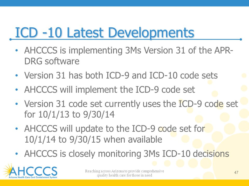 ICD -10 Latest Developments AHCCCS is implementing 3Ms Version 31 of the APR- DRG software Version 31 has both ICD-9 and ICD-10 code sets AHCCCS will