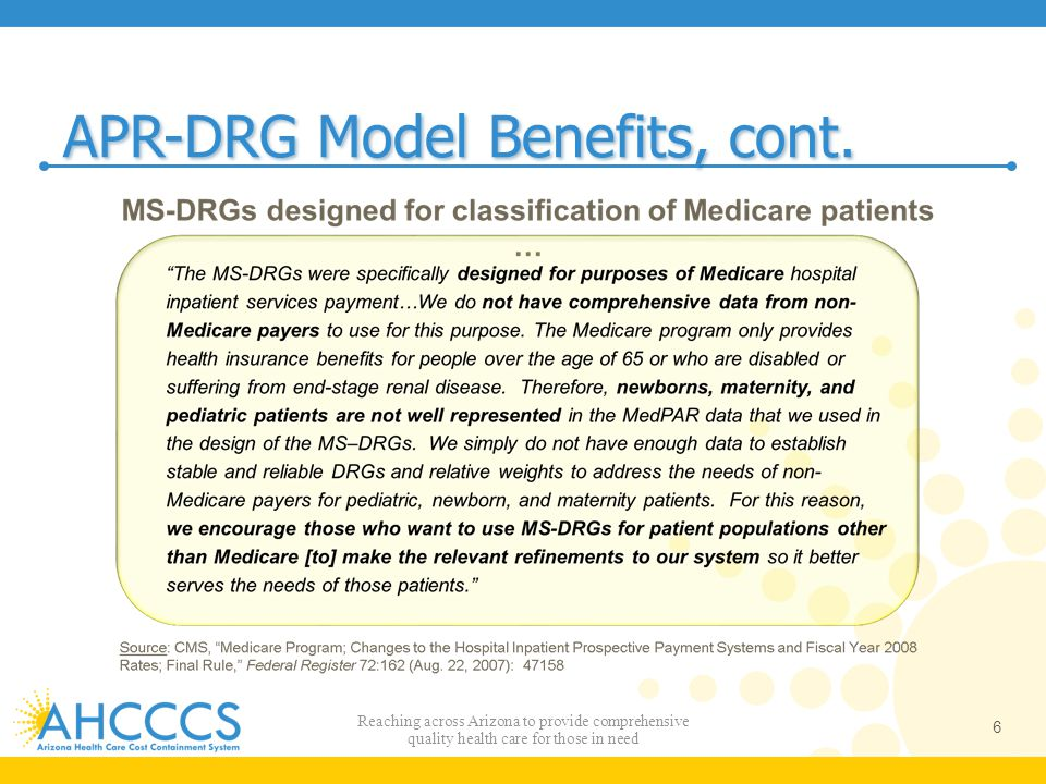 ICD -10 Latest Developments AHCCCS is implementing 3Ms Version 31 of the APR- DRG software Version 31 has both ICD-9 and ICD-10 code sets AHCCCS will implement the ICD-9 code set Version 31 code set currently uses the ICD-9 code set for 10/1/13 to 9/30/14 AHCCCS will update to the ICD-9 code set for 10/1/14 to 9/30/15 when available AHCCCS is closely monitoring 3Ms ICD-10 decisions 47 Reaching across Arizona to provide comprehensive quality health care for those in need