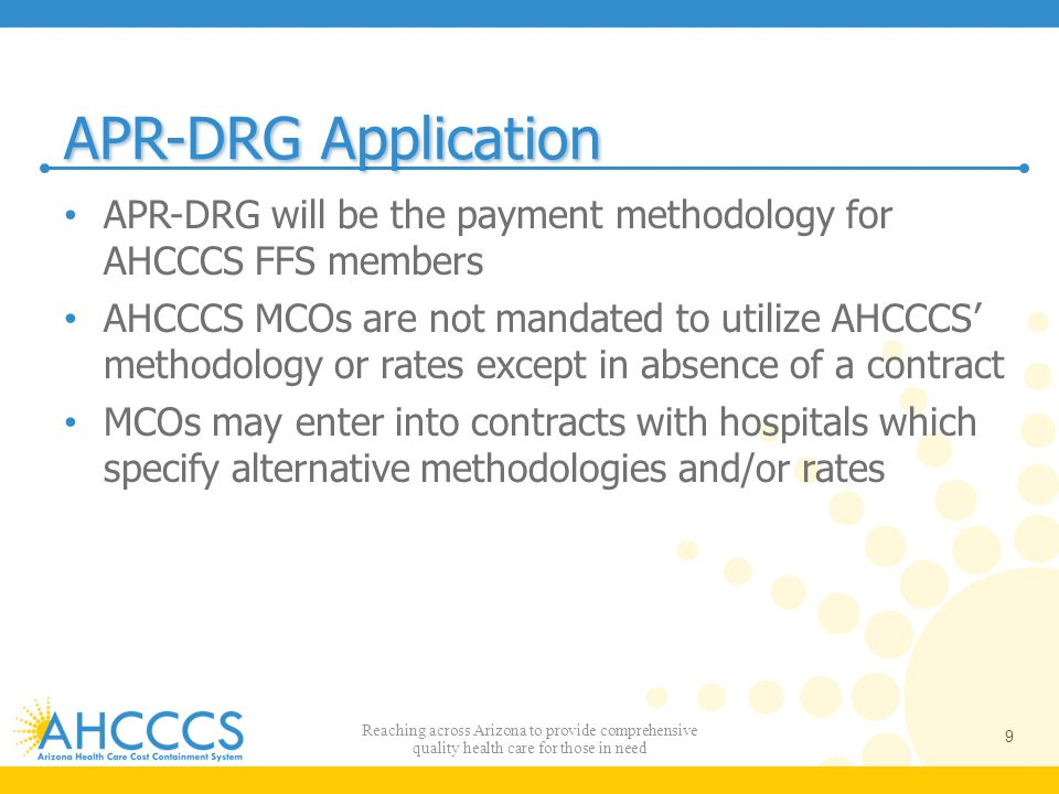 APR-DRG Application APR-DRG will be the payment methodology for AHCCCS FFS members AHCCCS MCOs are not mandated to utilize AHCCCS' methodology or rate