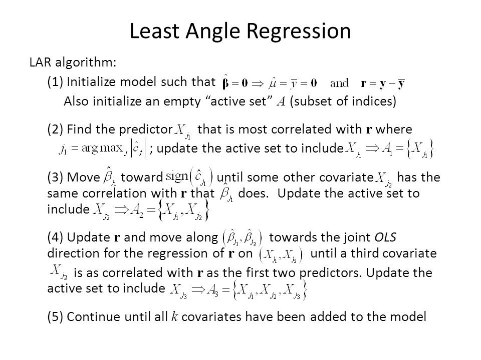 Least Angle Regression LAR algorithm: (1) Initialize model such that Also initialize an empty active set A (subset of indices) (2) Find the predictor that is most correlated with r where ; update the active set to include (3) Move toward until some other covariate has the same correlation with r that does.