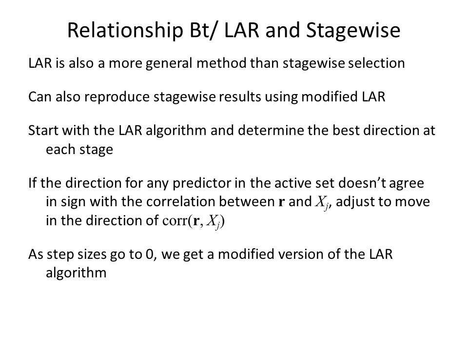 Relationship Bt/ LAR and Stagewise LAR is also a more general method than stagewise selection Can also reproduce stagewise results using modified LAR