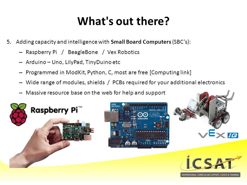5.Adding capacity and intelligence with Small Board Computers (SBC's): –Raspberry Pi / BeagleBone / Vex Robotics –Arduino – Uno, LilyPad, TinyDuino et