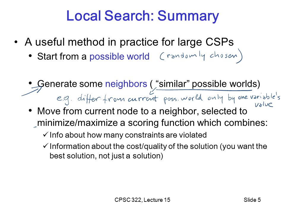 CPSC 322, Lecture 15Slide 36 Next Class More SLS variants Finish CSPs (if time) Start planning Assign-2 Will be out on Tue Assignments will be weighted: A0 (12%), A1…A4 (22%) each