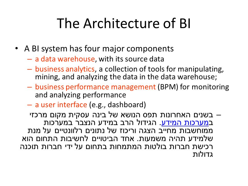 The Architecture of BI A BI system has four major components – a data warehouse, with its source data – business analytics, a collection of tools for