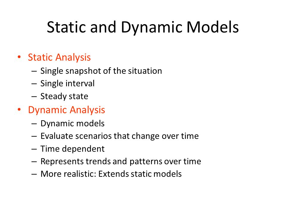 Static and Dynamic Models Static Analysis – Single snapshot of the situation – Single interval – Steady state Dynamic Analysis – Dynamic models – Eval