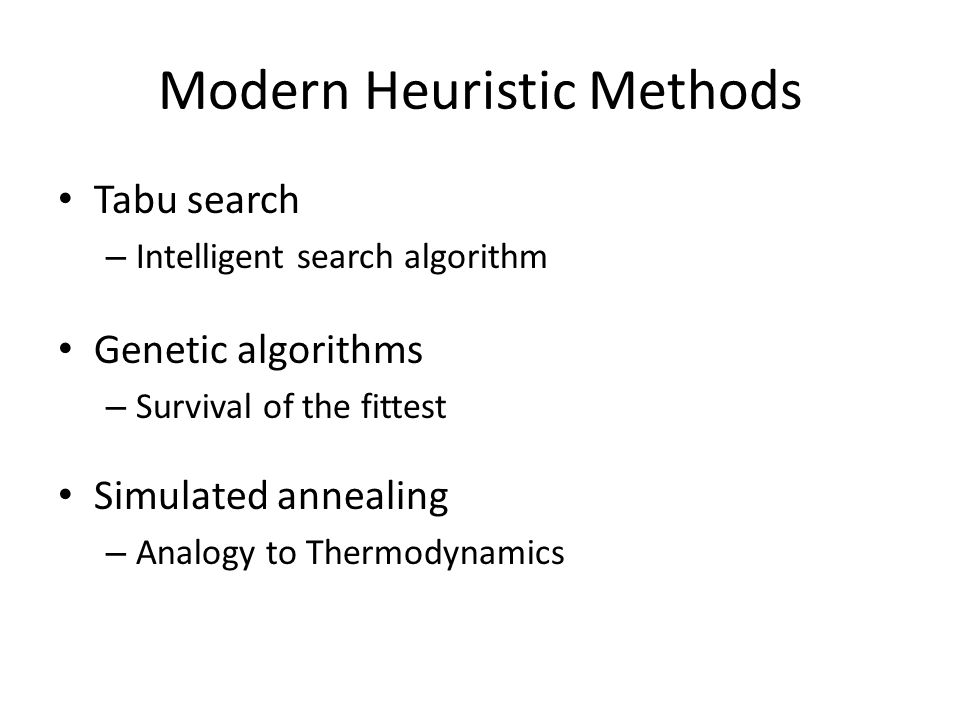 Tabu search – Intelligent search algorithm Genetic algorithms – Survival of the fittest Simulated annealing – Analogy to Thermodynamics Modern Heurist