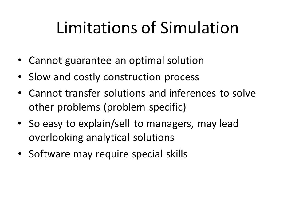 Limitations of Simulation Cannot guarantee an optimal solution Slow and costly construction process Cannot transfer solutions and inferences to solve