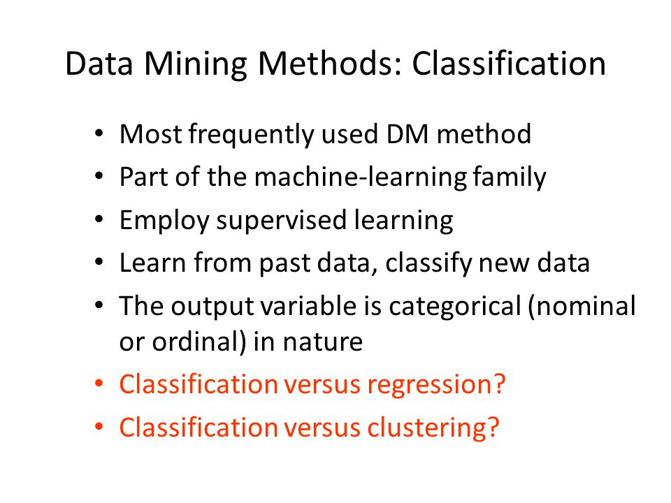 Data Mining Methods: Classification Most frequently used DM method Part of the machine-learning family Employ supervised learning Learn from past data
