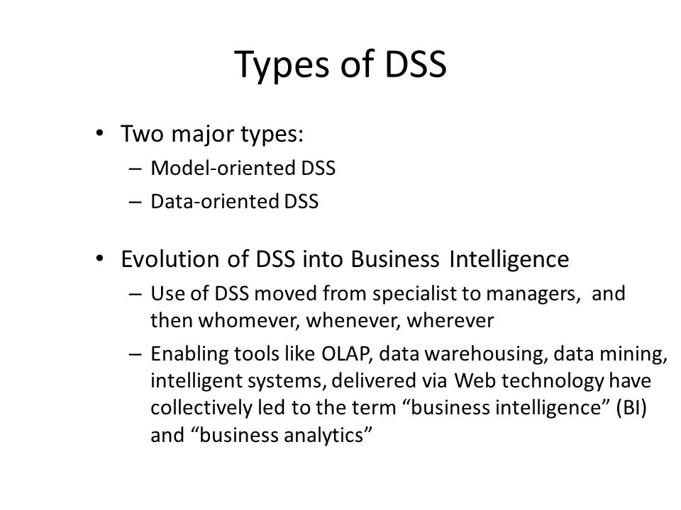 Types of DSS Two major types: – Model-oriented DSS – Data-oriented DSS Evolution of DSS into Business Intelligence – Use of DSS moved from specialist