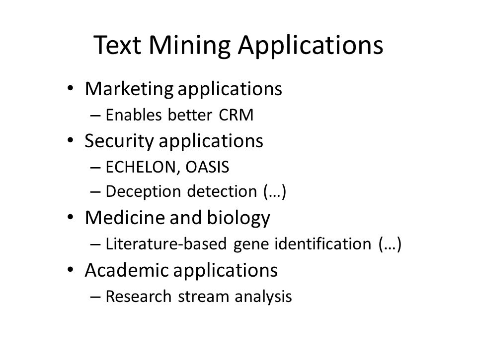 Text Mining Applications Marketing applications – Enables better CRM Security applications – ECHELON, OASIS – Deception detection (…) Medicine and bio
