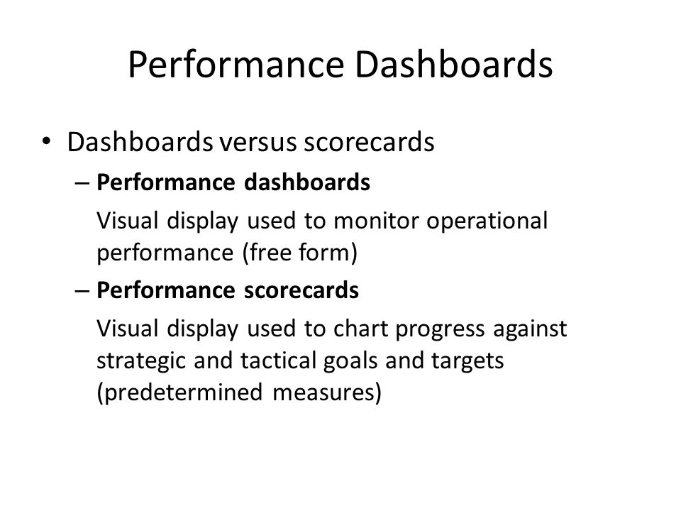 Dashboards versus scorecards – Performance dashboards Visual display used to monitor operational performance (free form) – Performance scorecards Visu