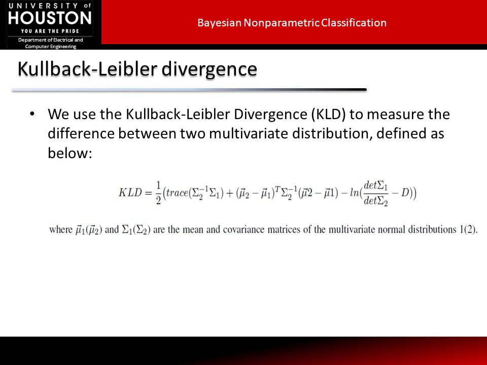 Department of Electrical and Computer Engineering Kullback-Leibler divergence We use the Kullback-Leibler Divergence (KLD) to measure the difference between two multivariate distribution, defined as below: Bayesian Nonparametric Classification